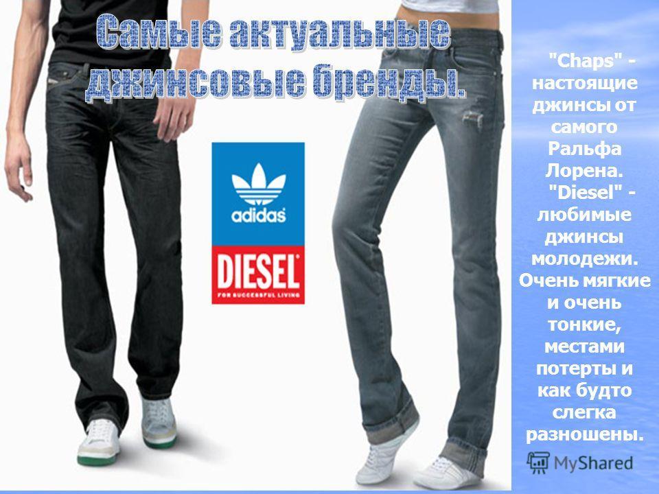 Chaps - настоящие джинсы от самого Ральфа Лорена. Diesel - любимые джинсы молодежи. Очень мягкие и очень тонкие, местами потерты и как будто слегка разношены.