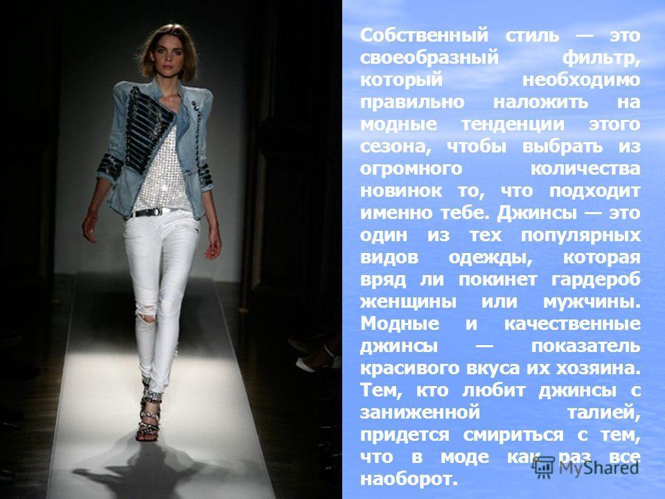 Собственный стиль это своеобразный фильтр, который необходимо правильно наложить на модные тенденции этого сезона, чтобы выбрать из огромного количества новинок то, что подходит именно тебе. Джинсы это один из тех популярных видов одежды, которая вря