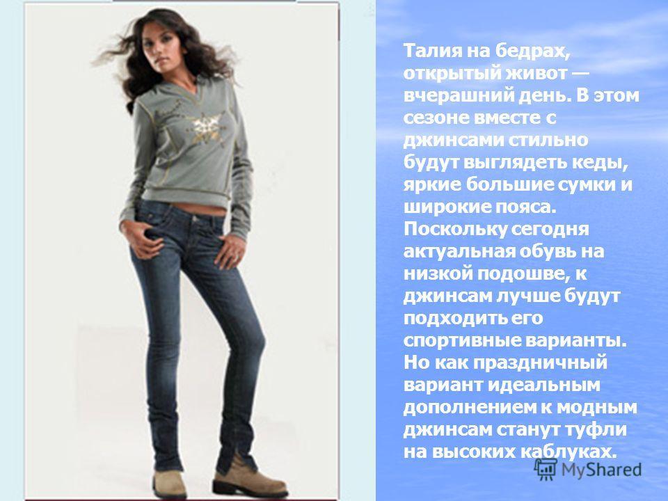Талия на бедрах, открытый живот вчерашний день. В этом сезоне вместе с джинсами стильно будут выглядеть кеды, яркие большие сумки и широкие пояса. Поскольку сегодня актуальная обувь на низкой подошве, к джинсам лучше будут подходить его спортивные ва
