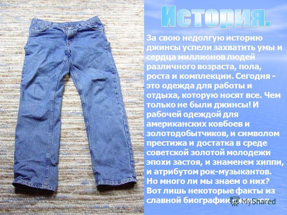 За свою недолгую историю джинсы успели захватить умы и сердца миллионов людей различного возраста, пола, роста и комплекции. Сегодня - это одежда для работы и отдыха, которую носят все. Чем только не были джинсы! И рабочей одеждой для американских ко