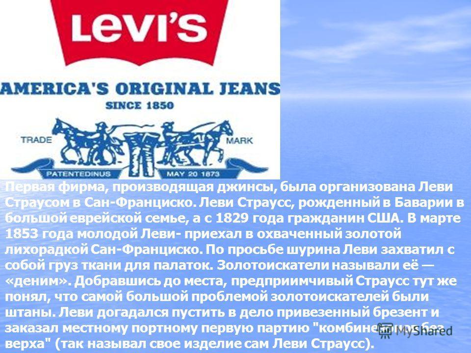 Первая фирма, производящая джинсы, была организована Леви Страусом в Сан-Франциско. Леви Стpаусс, рожденный в Баварии в большой еврейской семье, а с 1829 года гражданин США. В марте 1853 года молодой Леви- приехал в охваченный золотой лихорадкой Сан-