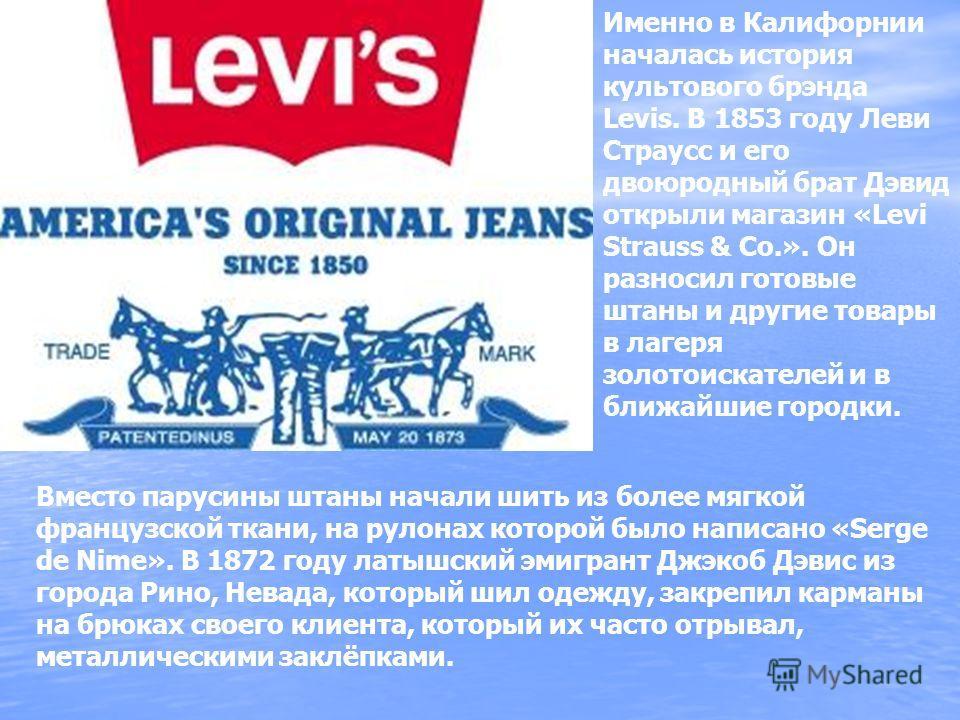 Вместо парусины штаны начали шить из более мягкой французской ткани, на рулонах которой было написано «Serge de Nime». В 1872 году латышский эмигрант Джэкоб Дэвис из города Рино, Невада, который шил одежду, закрепил карманы на брюках своего клиента,