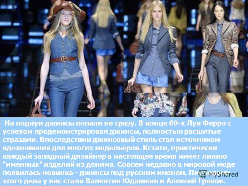 На подиум джинсы попали не сразу. В конце 60-х Луи Феppо с успехом продемонстрировал джинсы, полностью расшитые стразами. Впоследствии джинсовый стиль стал источником вдохновения для многих модельеров. Кстати, практически каждый западный дизайнер в н