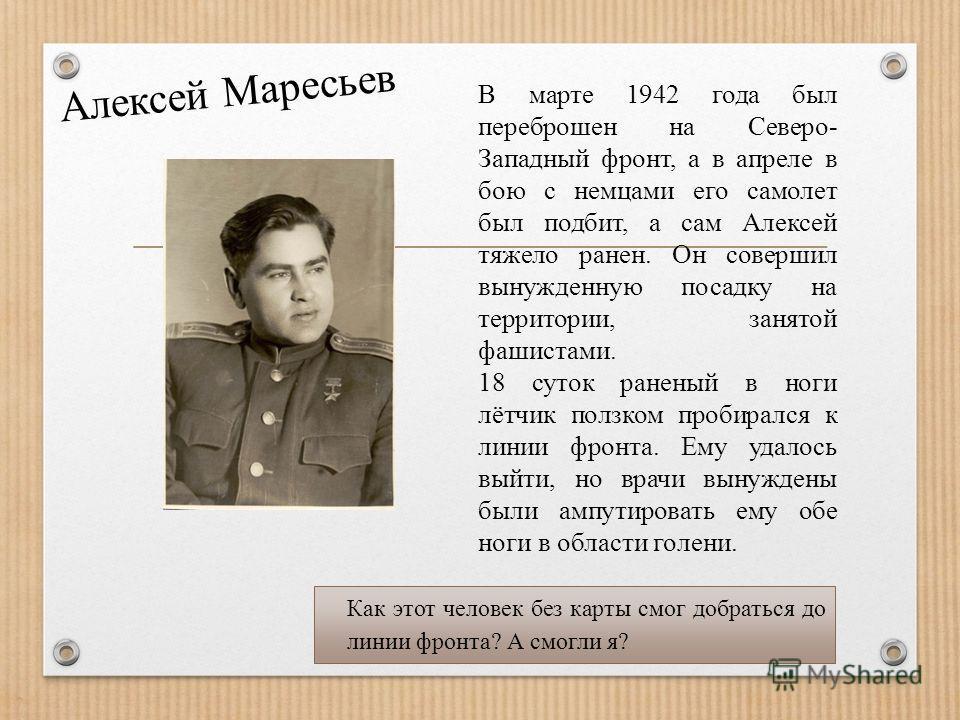 В марте 1942 года был переброшен на Северо- Западный фронт, а в апреле в бою с немцами его самолет был подбит, а сам Алексей тяжело ранен. Он совершил вынужденную посадку на территории, занятой фашистами. 18 суток раненый в ноги лётчик ползком пробир