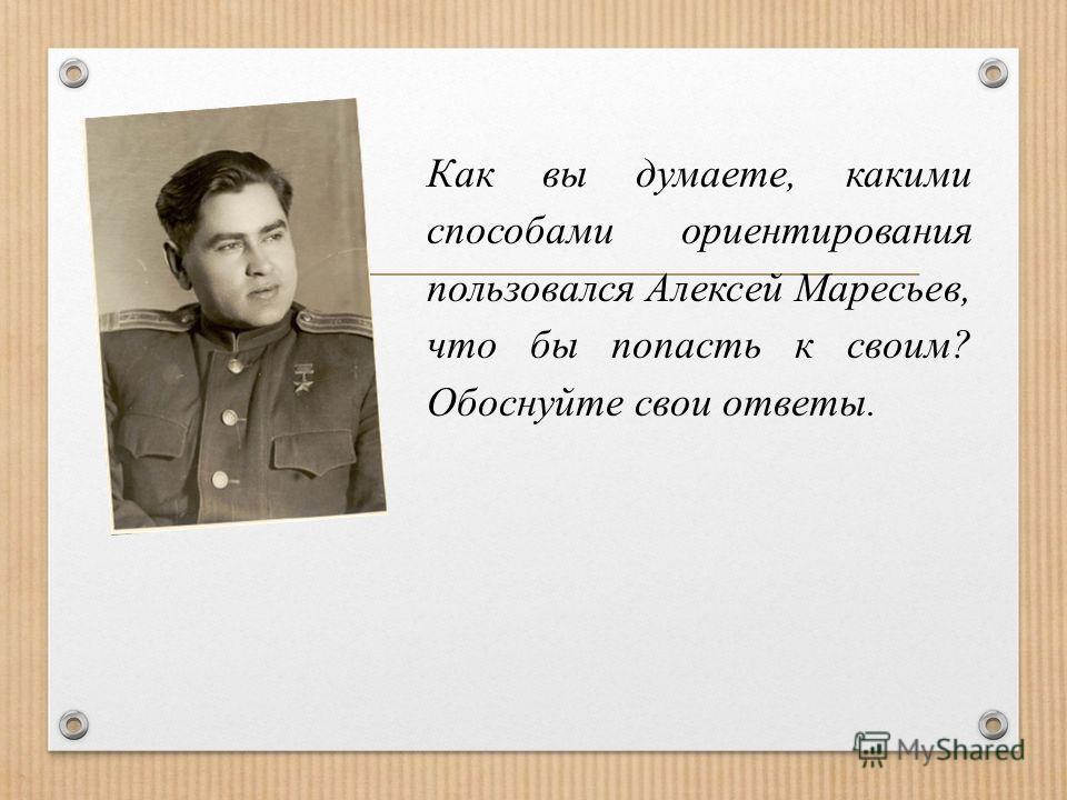 Как вы думаете, какими способами ориентирования пользовался Алексей Маресьев, что бы попасть к своим? Обоснуйте свои ответы.