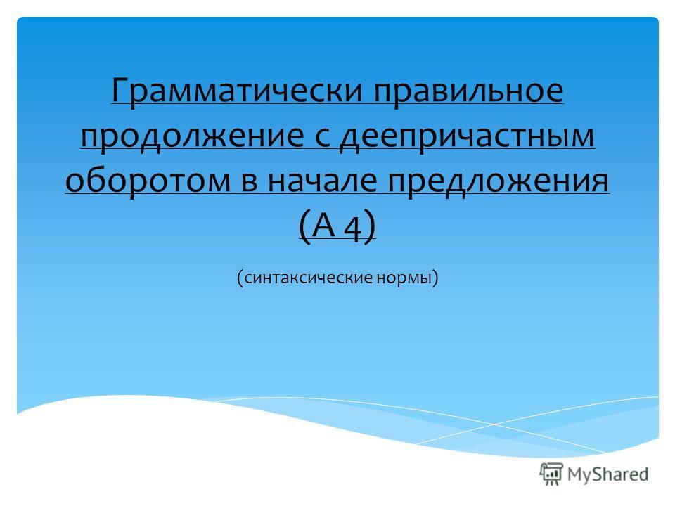 Грамматически правильное продолжение с деепричастным оборотом в начале предложения (А 4) (синтаксические нормы)