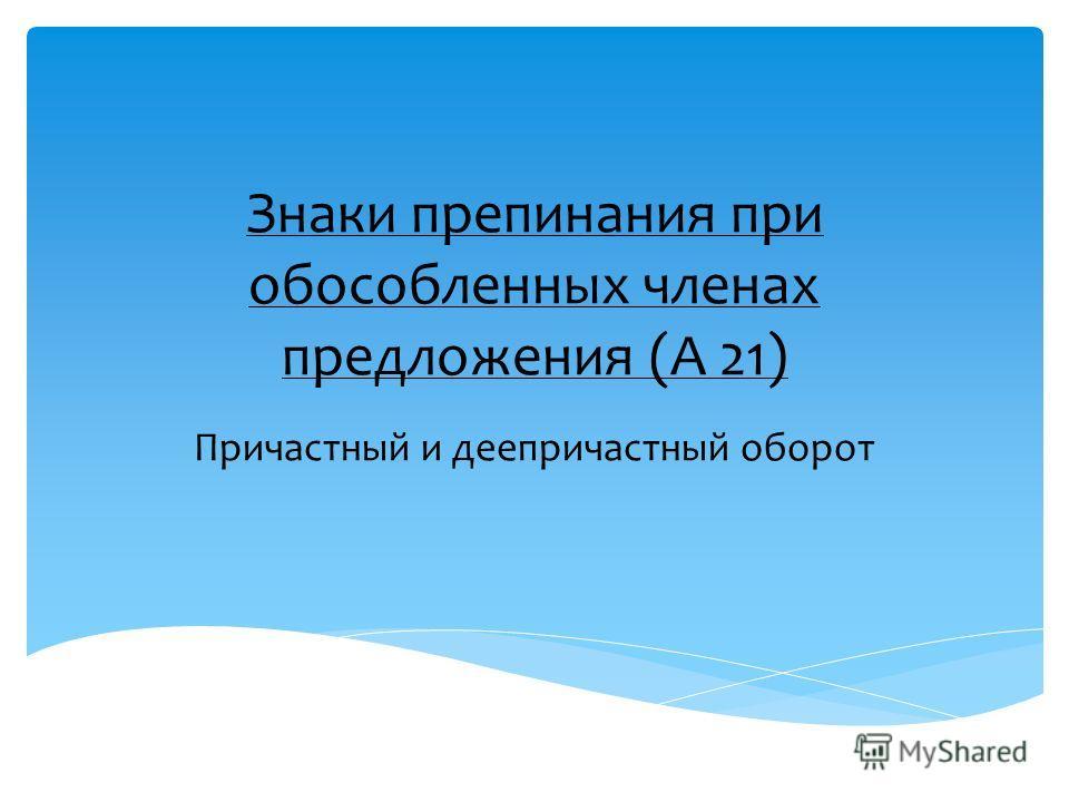 Знаки препинания при обособленных членах предложения (А 21) Причастный и деепричастный оборот
