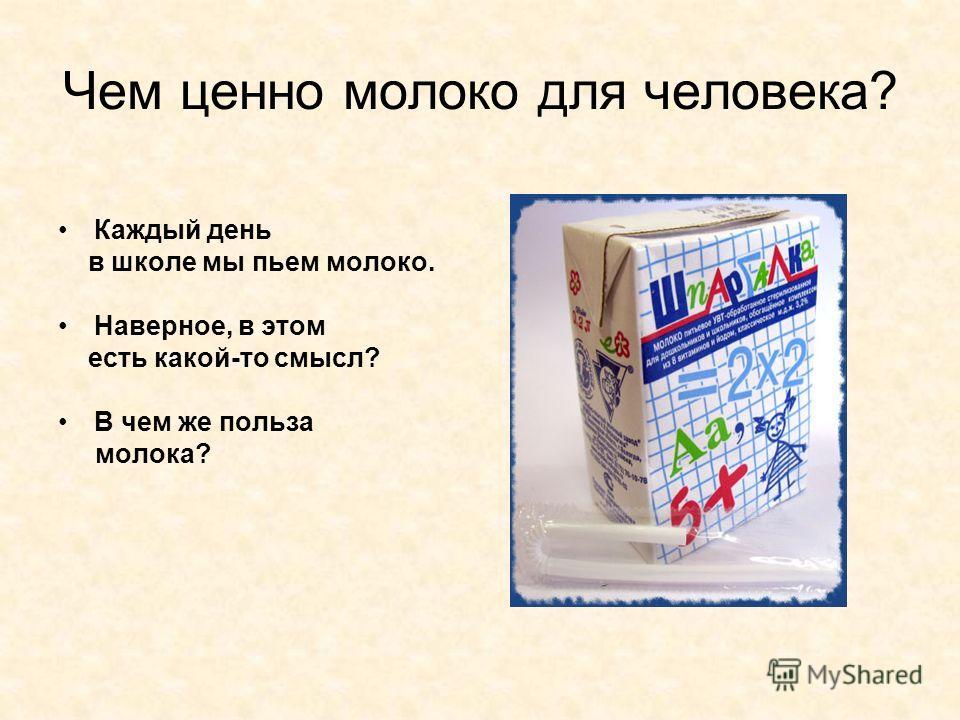 Чем ценно молоко для человека? Каждый день в школе мы пьем молоко. Наверное, в этом есть какой-то смысл? В чем же польза молока?