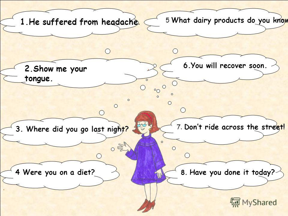 1.He suffered from headache. 5 What dairy products do you know? 2.Show me your tongue. 6.You will recover soon. 3. Where did you go last night? 7. Dont ride across the street!.. 4 Were you on a diet? 8. Have you done it today?