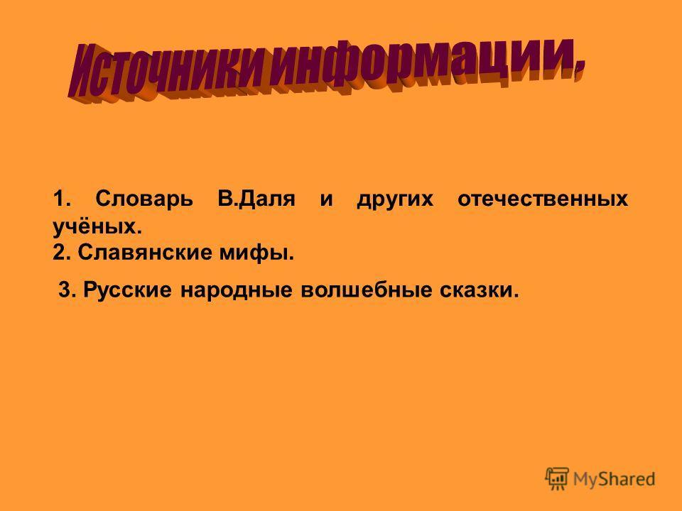 1. Словарь В.Даля и других отечественных учёных. 2. Славянские мифы. 3. Русские народные волшебные сказки.