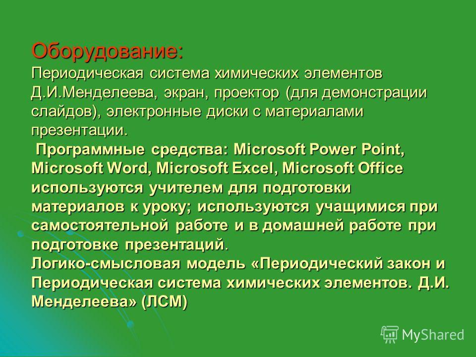 Оборудование: Периодическая система химических элементов Д.И.Менделеева, экран, проектор (для демонстрации слайдов), электронные диски с материалами презентации. Программные средства: Microsoft Power Point, Microsoft Word, Microsoft Excel, Microsoft
