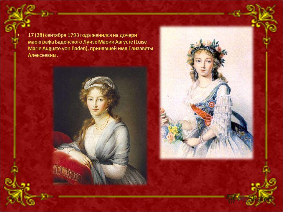 17 (28) сентября 1793 года женился на дочери маркграфа Баденского Луизе Марии Августе (Luise Marie Auguste von Baden), принявшей имя Елизаветы Алексеевны.
