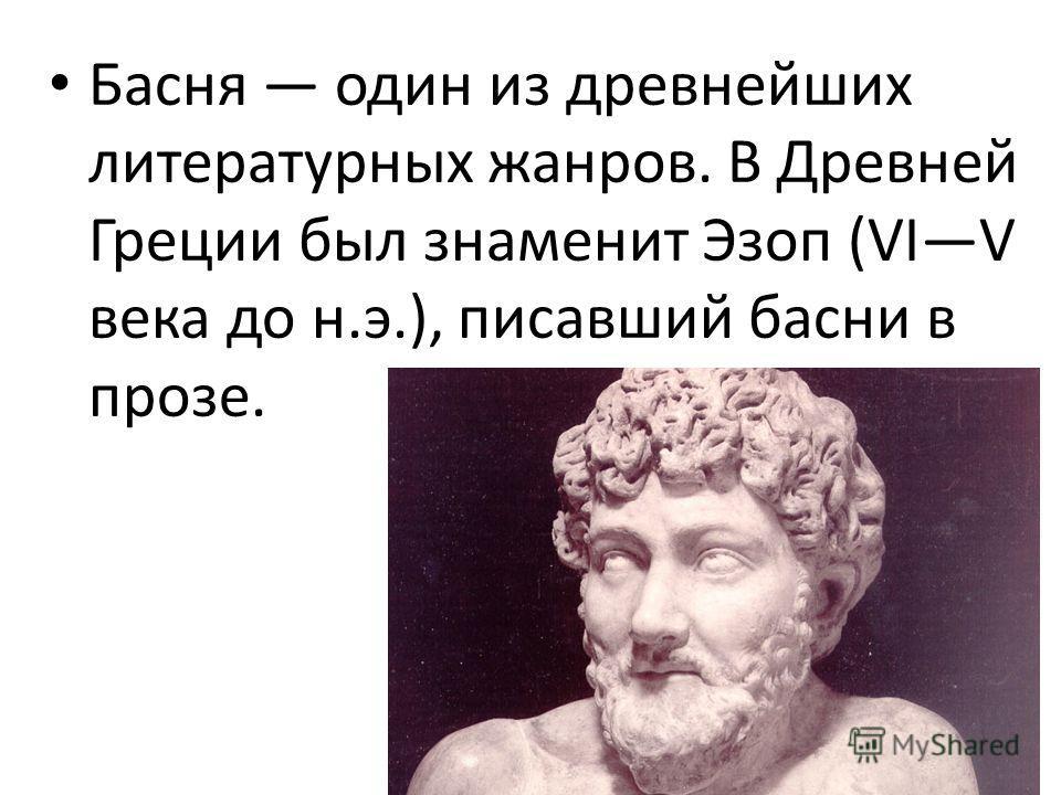 Басня один из древнейших литературных жанров. В Древней Греции был знаменит Эзоп (VIV века до н.э.), писавший басни в прозе.