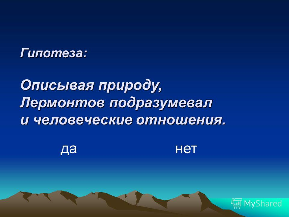 Гипотеза: Описывая природу, Лермонтов подразумевал и человеческие отношения. да нет