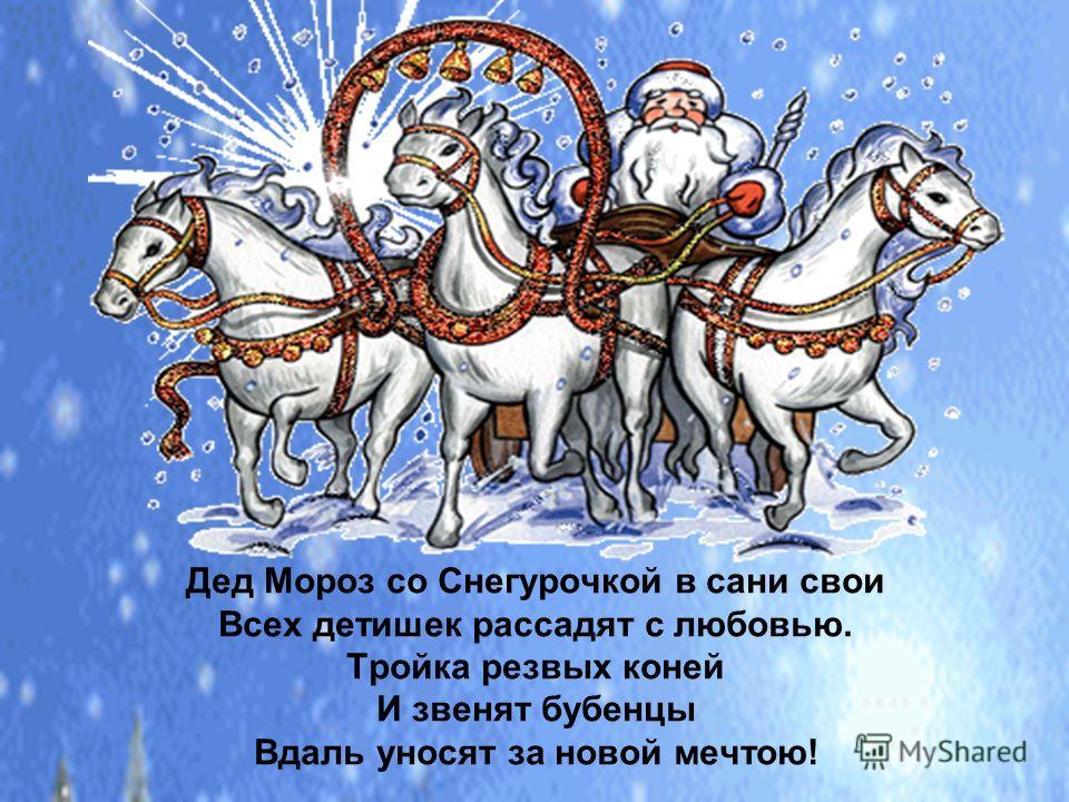 Дед Мороз со Снегурочкой в сани свои Всех детишек рассадят с любовью. Тройка резвых коней И звенят бубенцы Вдаль уносят за новой мечтою!