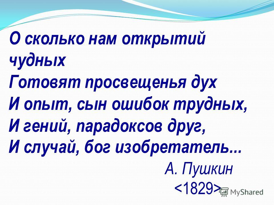 О сколько нам открытий чудных Готовят просвещенья дух И опыт, сын ошибок трудных, И гений, парадоксов друг, И случай, бог изобретатель... А. Пушкин