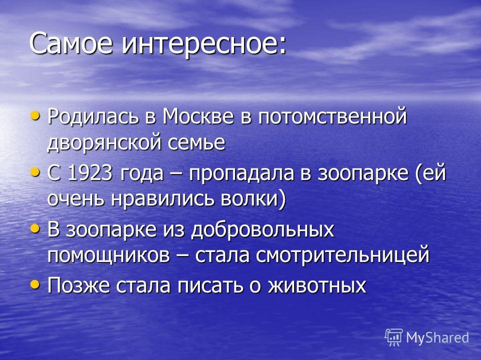 Самое интересное: Родилась в Москве в потомственной дворянской семье Родилась в Москве в потомственной дворянской семье С 1923 года – пропадала в зоопарке (ей очень нравились волки) С 1923 года – пропадала в зоопарке (ей очень нравились волки) В зооп