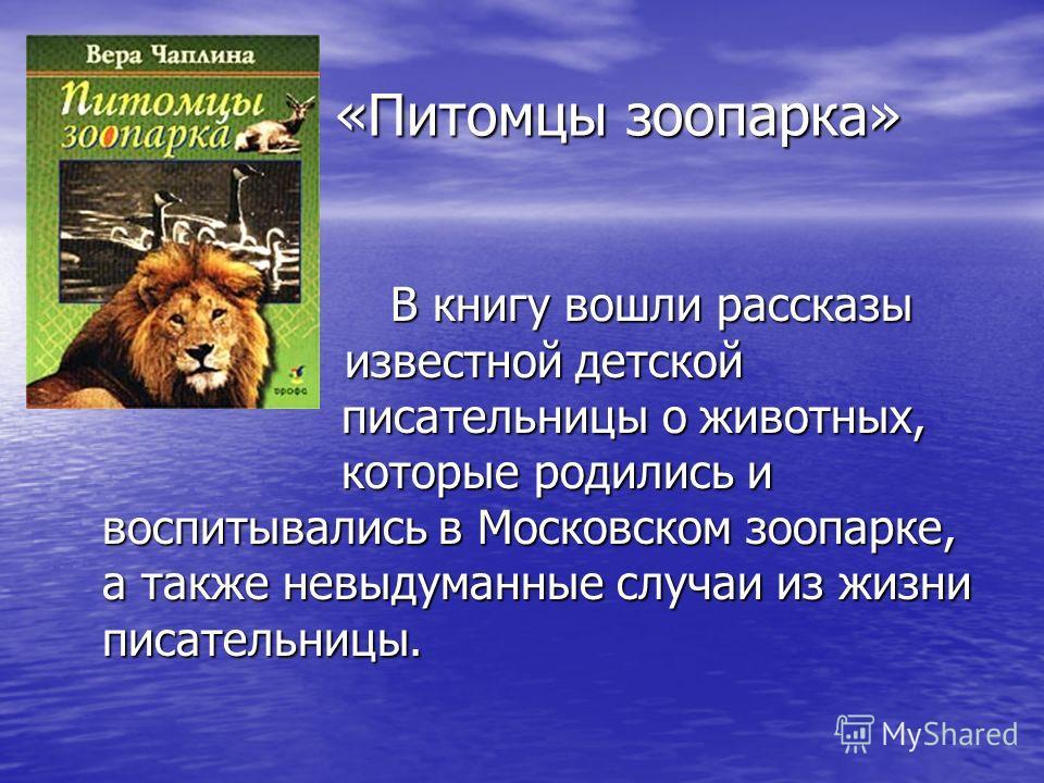 «Питомцы зоопарка» «Питомцы зоопарка» В книгу вошли рассказы известной детской писательницы о животных, которые родились и воспитывались в Московском зоопарке, а также невыдуманные случаи из жизни писательницы. В книгу вошли рассказы известной детско