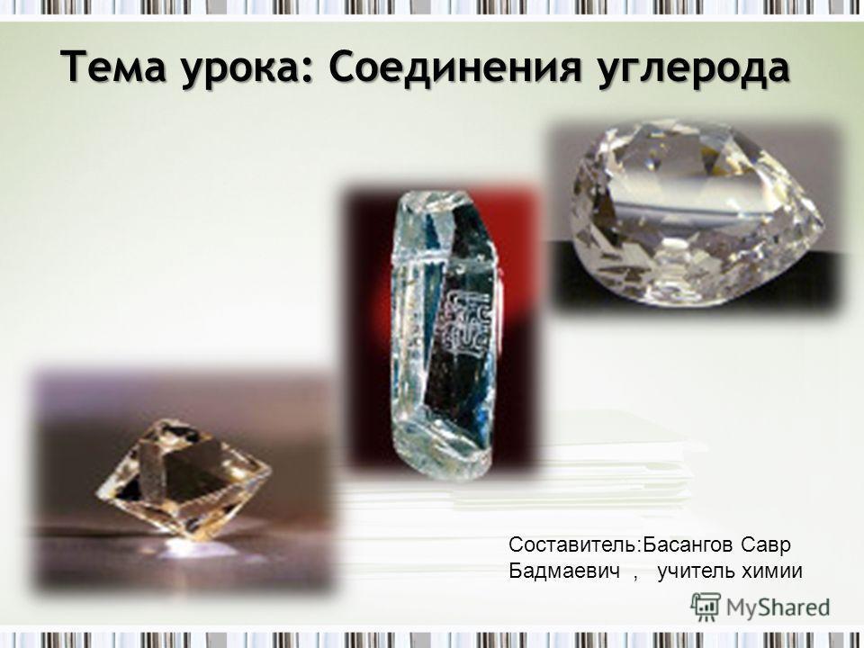 Тема урока: Соединения углерода Составитель:Басангов Савр Бадмаевич, учитель химии