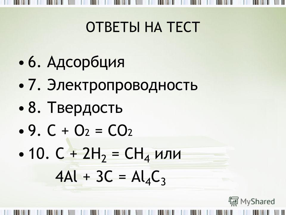 ОТВЕТЫ НА ТЕСТ 6. Адсорбция 7. Электропроводность 8. Твердость 9. С + О 2 = СО 2 10. С + 2Н 2 = СH 4 или 4Al + 3C = Al 4 C 3