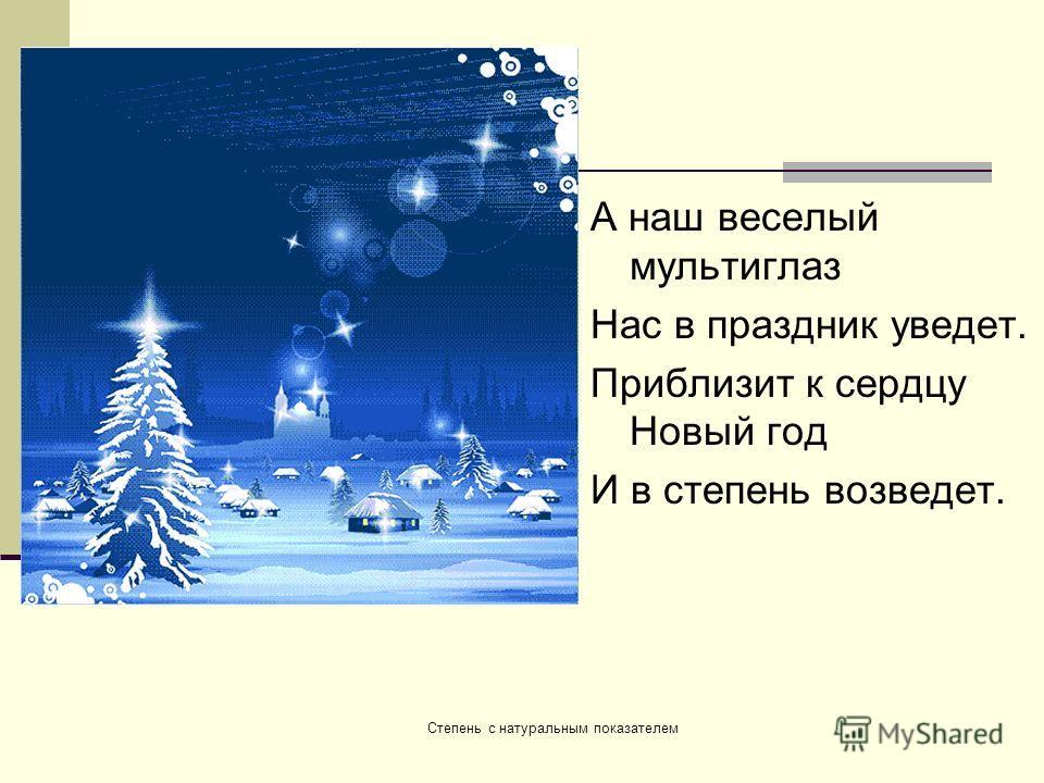 А наш веселый мультиглаз Нас в праздник уведет. Приблизит к сердцу Новый год И в степень возведет. Степень с натуральным показателем