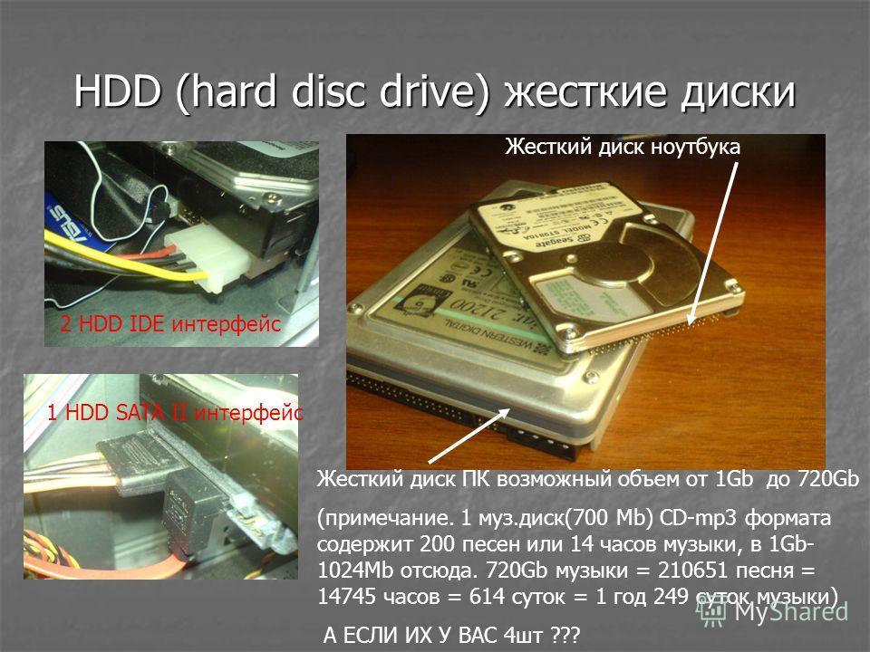 HDD (hard disc drive) жесткие диски 1 HDD SATA II интерфейс 2 HDD IDE интерфейс Жесткий диск ПК возможный объем от 1Gb до 720Gb (примечание. 1 муз.диск(700 Mb) CD-mp3 формата содержит 200 песен или 14 часов музыки, в 1Gb- 1024Mb отсюда. 720Gb музыки