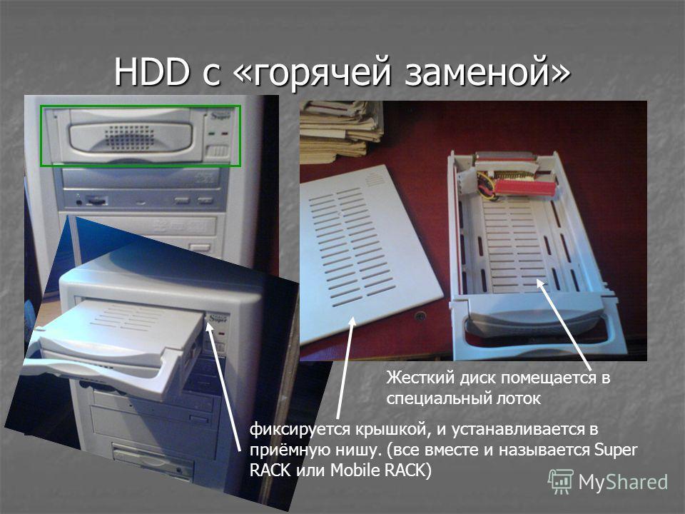 HDD с «горячей заменой» Жесткий диск помещается в специальный лоток фиксируется крышкой, и устанавливается в приёмную нишу. (все вместе и называется Super RACK или Mobile RACK)