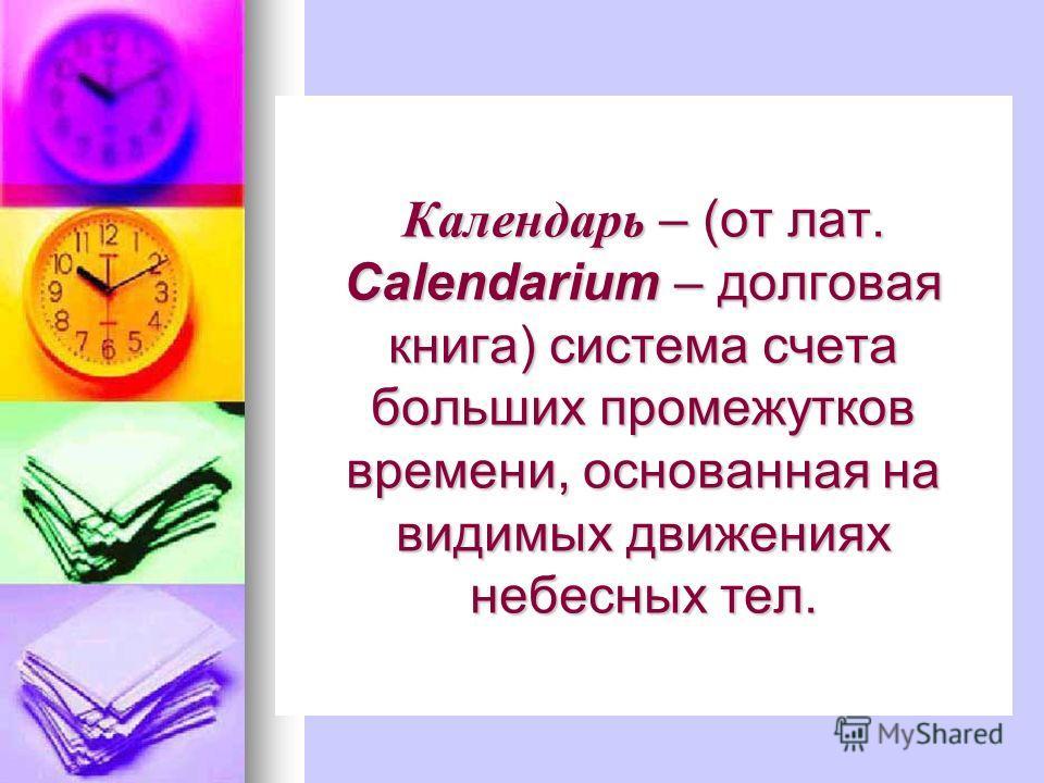 Календарь – (от лат. Calendarium – долговая книга) система счета больших промежутков времени, основанная на видимых движениях небесных тел.