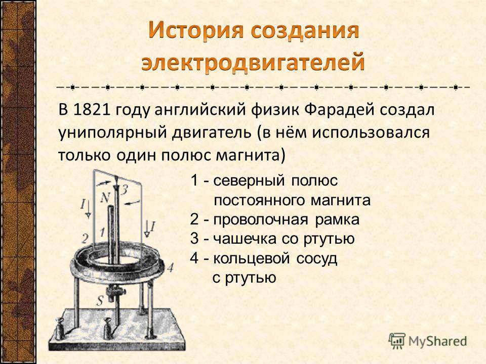 В 1821 году английский физик Фарадей создал униполярный двигатель (в нём использовался только один полюс магнита) 1 - северный полюс постоянного магнита 2 - проволочная рамка 3 - чашечка со ртутью 4 - кольцевой сосуд с ртутью