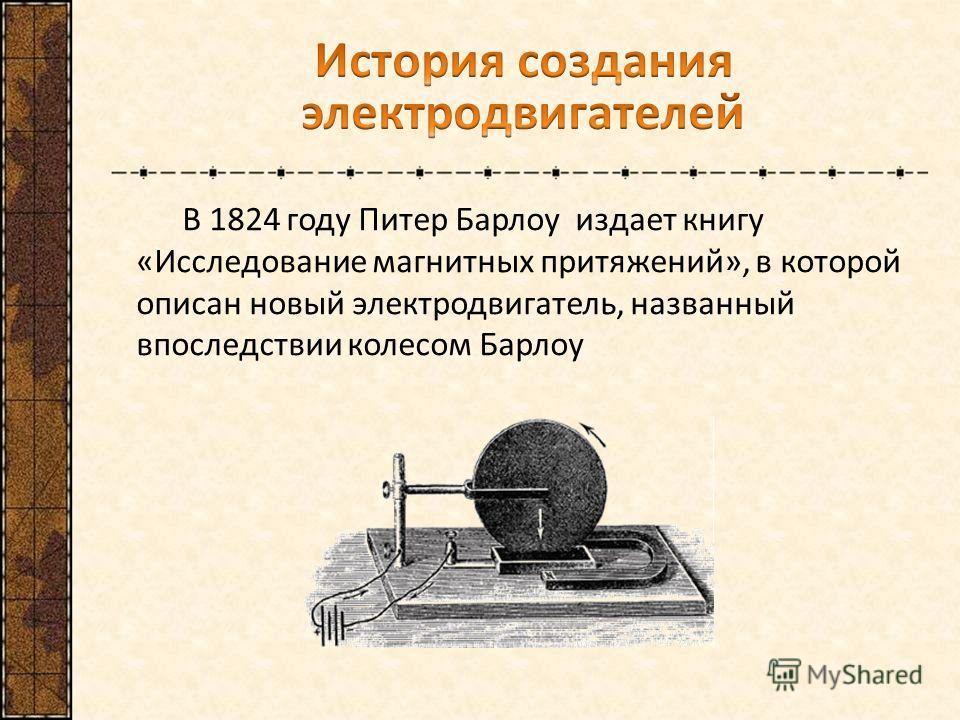 В 1824 году Питер Барлоу издает книгу «Исследование магнитных притяжений», в которой описан новый электродвигатель, названный впоследствии колесом Барлоу