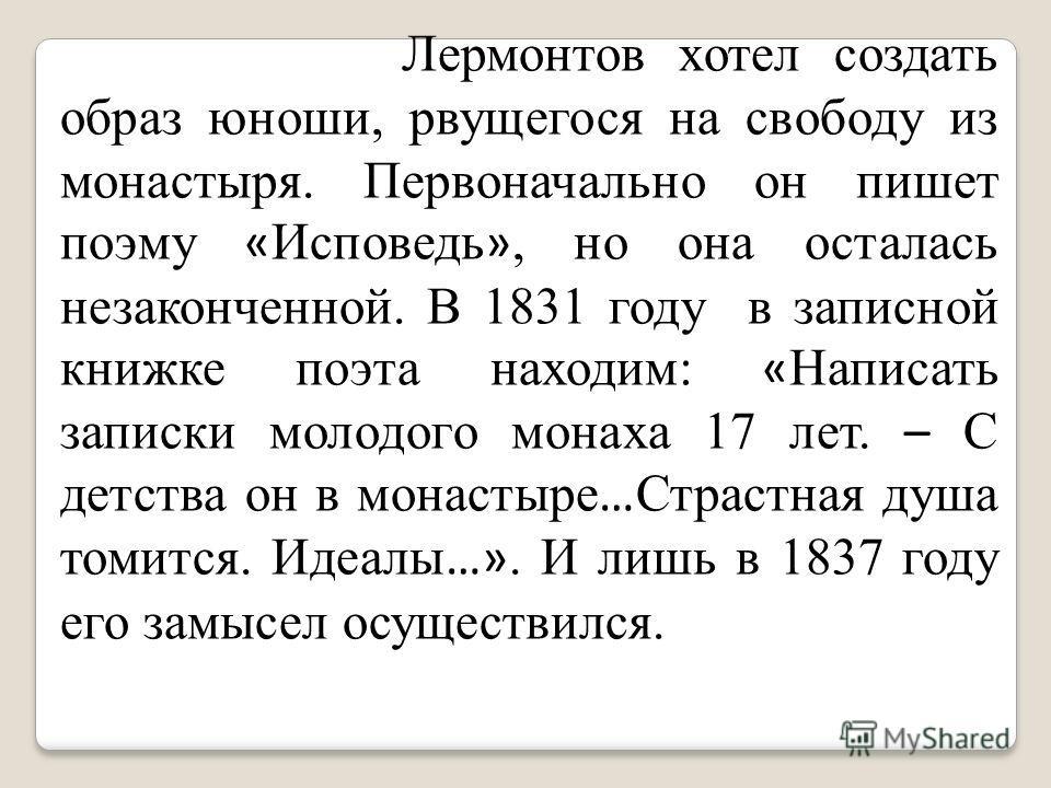 Лермонтов хотел создать образ юноши, рвущегося на свободу из монастыря. Первоначально он пишет поэму « Исповедь », но она осталась незаконченной. В 1831 году в записной книжке поэта находим: « Написать записки молодого монаха 17 лет. – С детства он в
