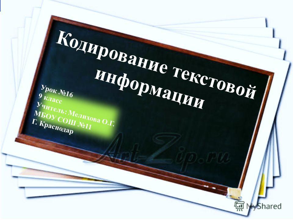 Кодирование текстовой информации Урок 16 9 класс Учитель: Мелихова О.Г. МБОУ СОШ 11 Г. Краснодар