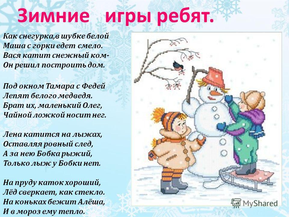Зимние игры ребят. Как снегурка,в шубке белой Маша с горки едет смело. Вася катит снежный ком- Он решил построить дом. Под окном Тамара с Федей Лепят белого медведя. Брат их, маленький Олег, Чайной ложкой носит нег. Лена катится на лыжах, Оставляя ро