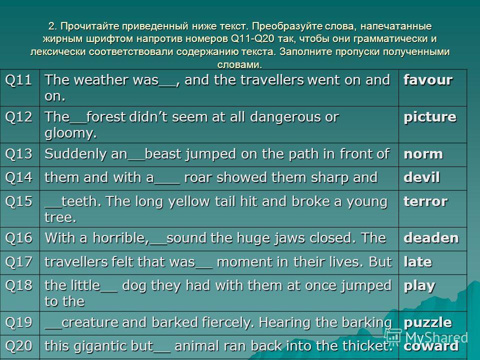 2. Прочитайте приведенный ниже текст. Преобразуйте слова, напечатанные жирным шрифтом напротив номеров Q11-Q20 так, чтобы они грамматически и лексически соответствовали содержанию текста. Заполните пропуски полученными словами. Q11 The weather was__,