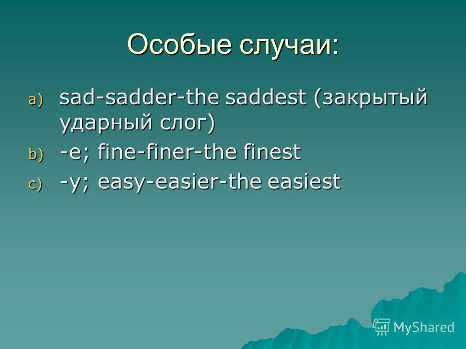 Особые случаи: a) sad-sadder-the saddest (закрытый ударный слог) b) -е; fine-finer-the finest c) -y; easy-easier-the easiest