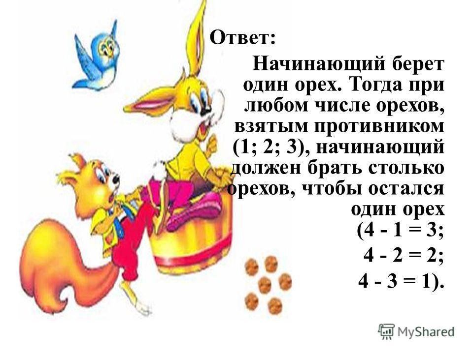 Ответ: Начинающий берет один орех. Тогда при любом числе орехов, взятым противником (1; 2; 3), начинающий должен брать столько орехов, чтобы остался один орех (4 - 1 = 3; 4 - 2 = 2; 4 - 3 = 1).