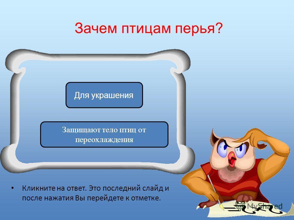 Зачем птицам перья? Кликните на ответ. Это последний слайд и после нажатия Вы перейдете к отметке. Защищают тело птиц от переохлаждения Для украшения