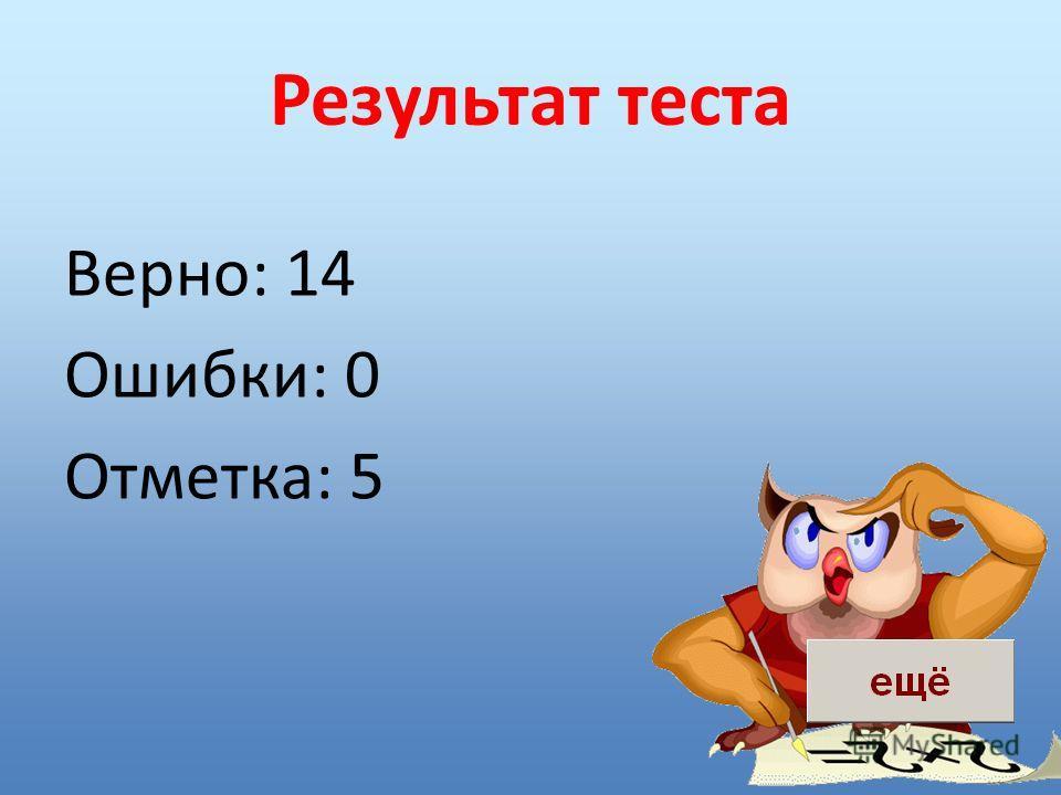 Результат теста Верно: 14 Ошибки: 0 Отметка: 5