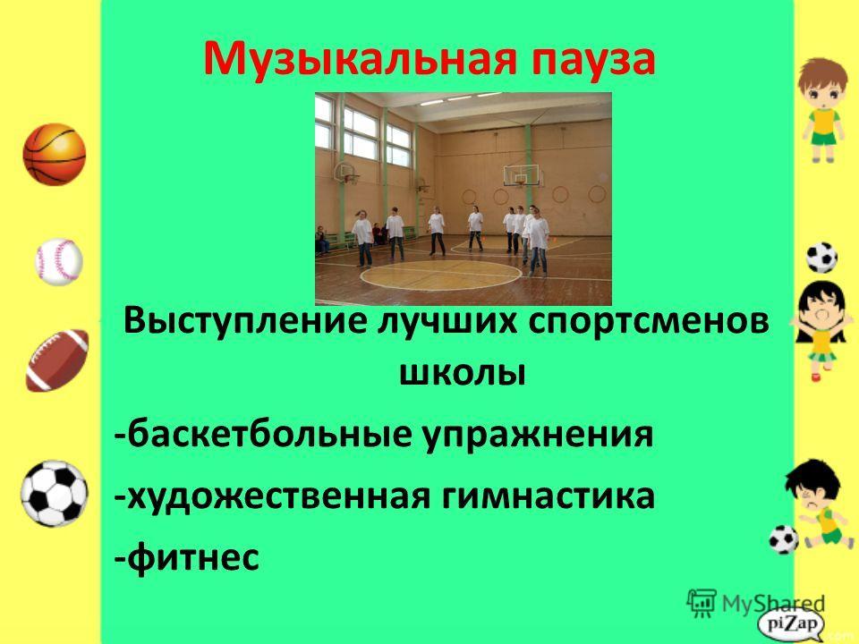 Музыкальная пауза Выступление лучших спортсменов школы -баскетбольные упражнения -художественная гимнастика -фитнес