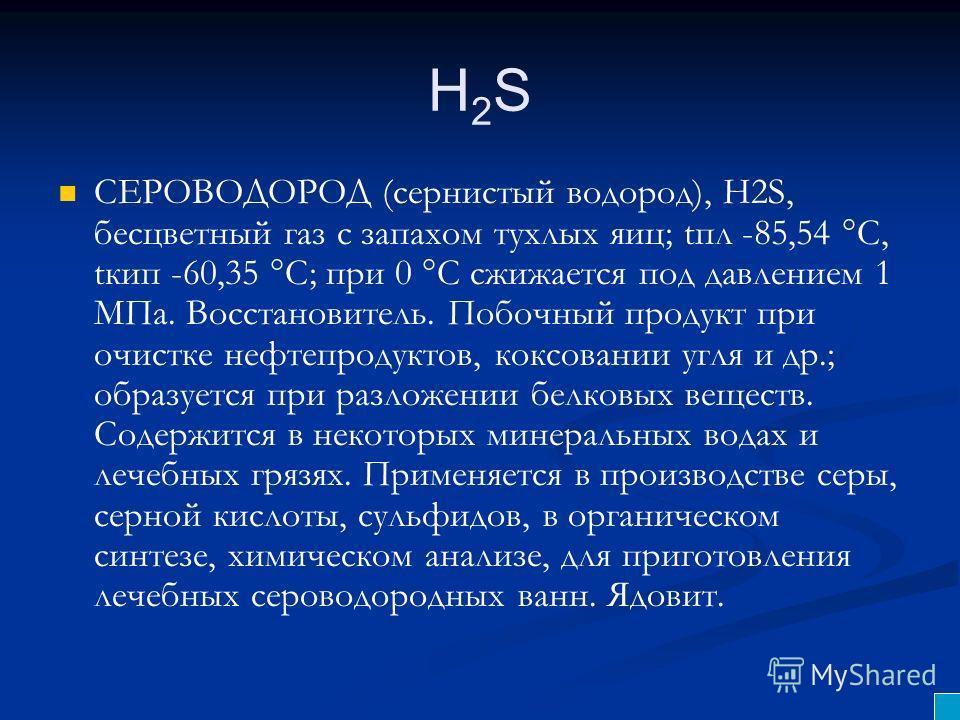 H2SH2S СЕРОВОДОРОД (сернистый водород), H2S, бесцветный газ с запахом тухлых яиц; tпл -85,54 °С, tкип -60,35 °С; при 0 °С сжижается под давлением 1 МПа. Восстановитель. Побочный продукт при очистке нефтепродуктов, коксовании угля и др.; образуется пр