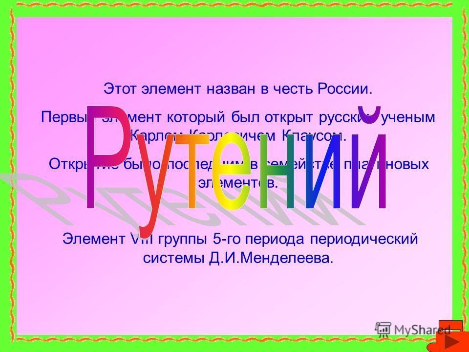 Этот элемент назван в честь России. Первый элемент который был открыт русским ученым Карлом Карловичем Клаусом. Открытие было последним в семействе платиновых элементов. Элемент VIII группы 5-го периода периодический системы Д.И.Менделеева.