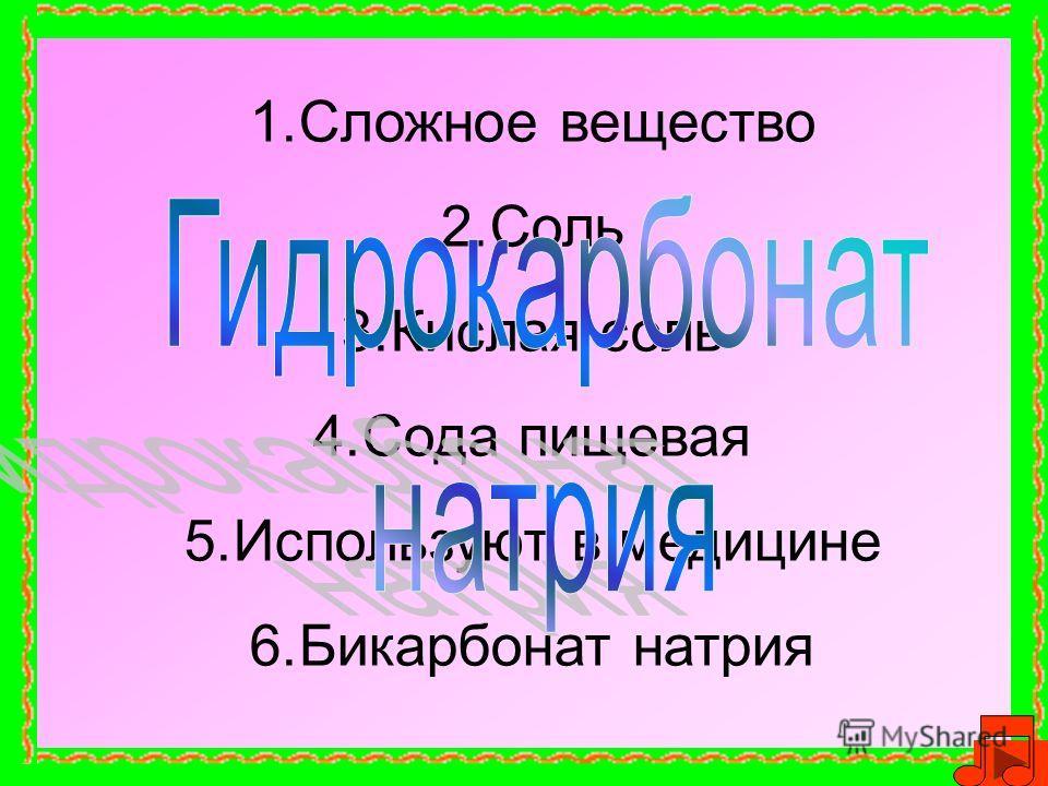 1.Сложное вещество 2.Соль 3.Кислая соль 4.Сода пищевая 5.Используют в медицине 6.Бикарбонат натрия