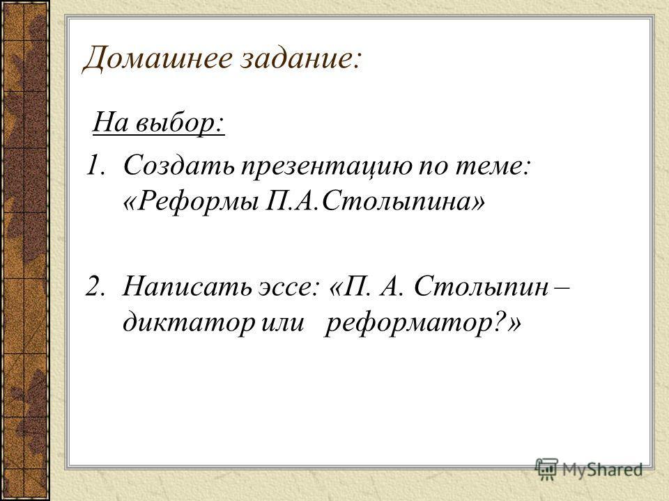 Домашнее задание: На выбор: 1.Создать презентацию по теме: «Реформы П.А.Столыпина» 2. Написать эссе: «П. А. Столыпин – диктатор или реформатор?»