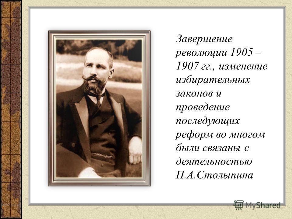 Завершение революции 1905 – 1907 гг., изменение избирательных законов и проведение последующих реформ во многом были связаны с деятельностью П.А.Столыпина
