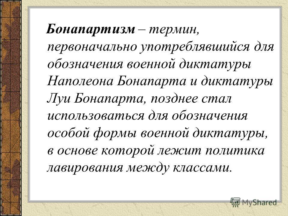 Бонапартизм – термин, первоначально употреблявшийся для обозначения военной диктатуры Наполеона Бонапарта и диктатуры Луи Бонапарта, позднее стал использоваться для обозначения особой формы военной диктатуры, в основе которой лежит политика лавирован
