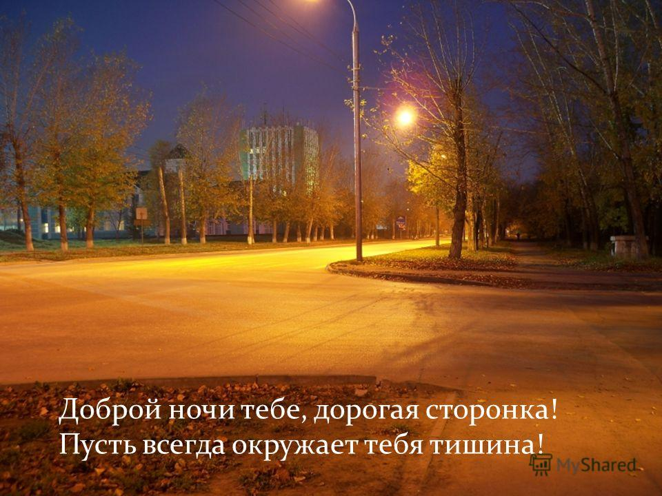 Доброй ночи тебе, дорогая сторонка! Пусть всегда окружает тебя тишина! Доброй ночи тебе, дорогая сторонка! Пусть всегда окружает тебя тишина!