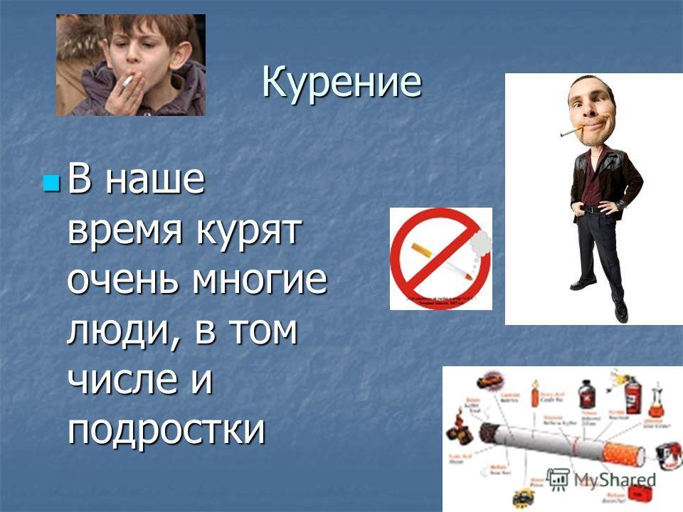 Курение В наше время курят очень многие люди, в том числе и подростки В наше время курят очень многие люди, в том числе и подростки