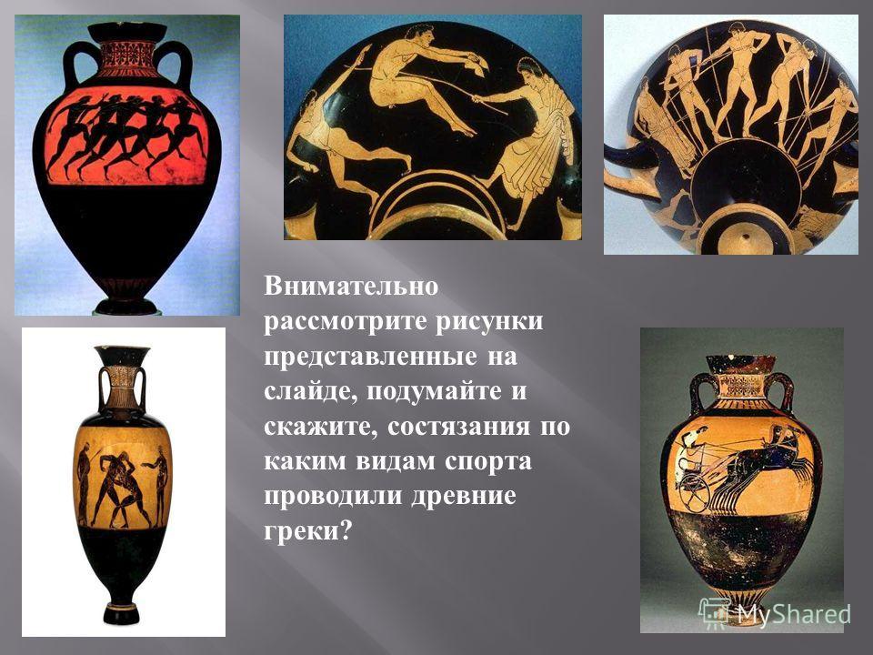 Внимательно рассмотрите рисунки представленные на слайде, подумайте и скажите, состязания по каким видам спорта проводили древние греки?