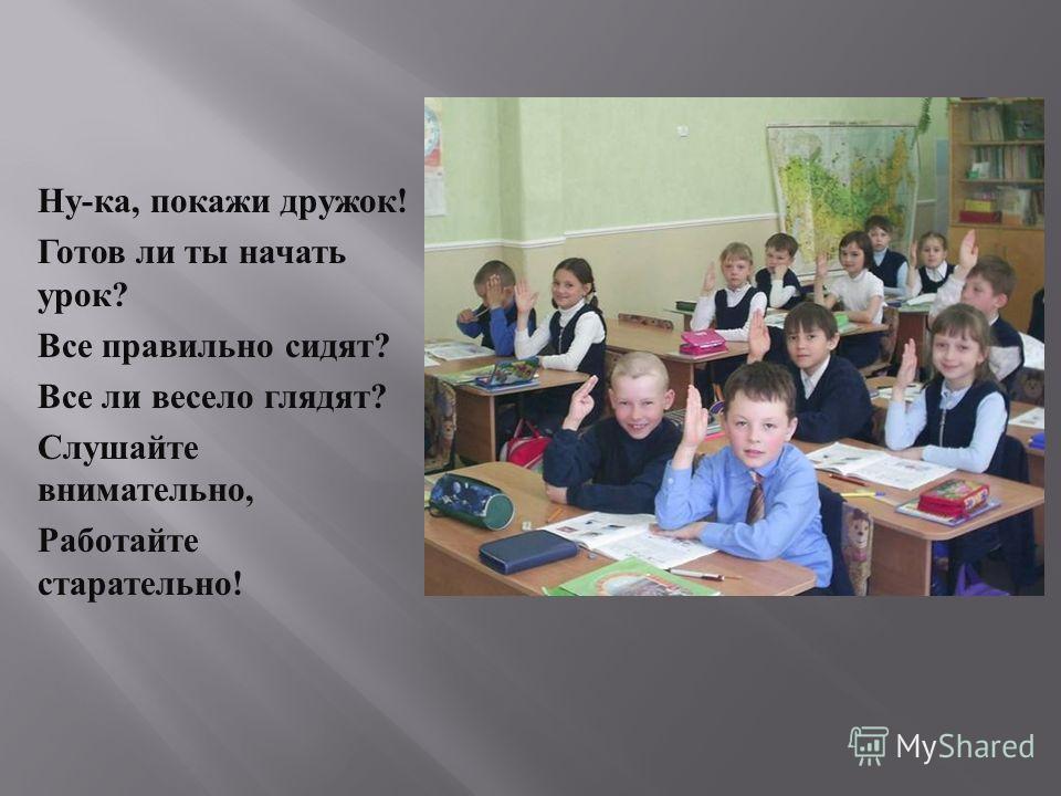 Ну - ка, покажи дружок ! Готов ли ты начать урок ? Все правильно сидят ? Все ли весело глядят ? Слушайте внимательно, Работайте старательно !