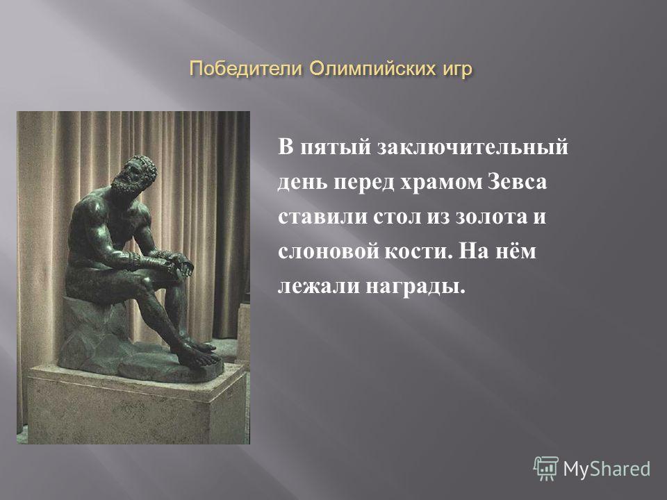 Победители Олимпийских игр В пятый заключительный день перед храмом Зевса ставили стол из золота и слоновой кости. На нём лежали награды.